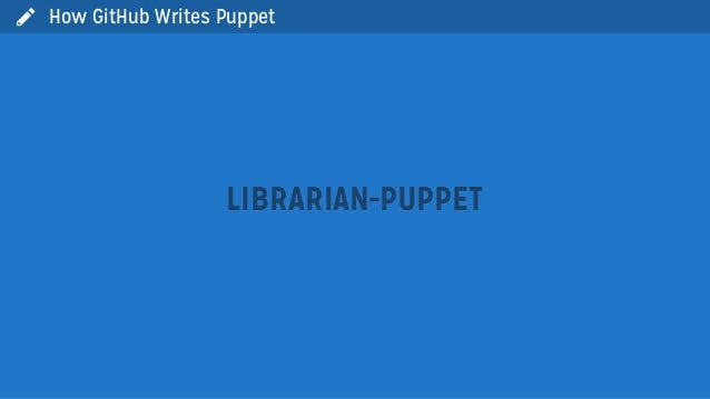 LIBRARIAN-PUPPETHow GitHub Writes Puppet