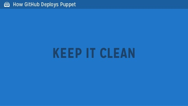 KEEP IT CLEAN How GitHub Deploys Puppet
