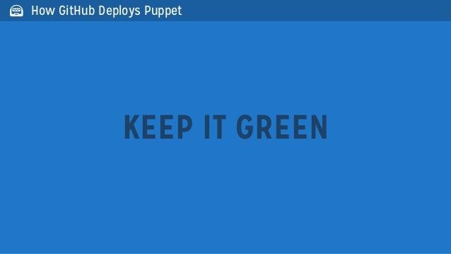 KEEP IT GREEN How GitHub Deploys Puppet