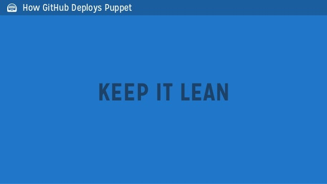 KEEP IT LEAN How GitHub Deploys Puppet
