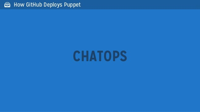 CHATOPS How GitHub Deploys Puppet