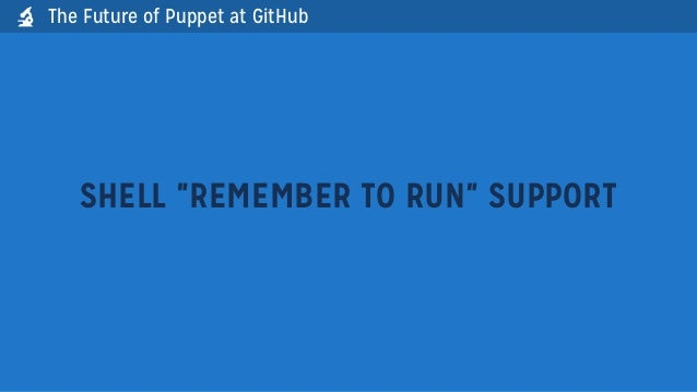 """SHELL """"REMEMBER TO RUN"""" SUPPORTThe Future of Puppet at GitHub"""
