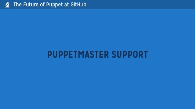 PUPPETMASTER SUPPORTThe Future of Puppet at GitHub