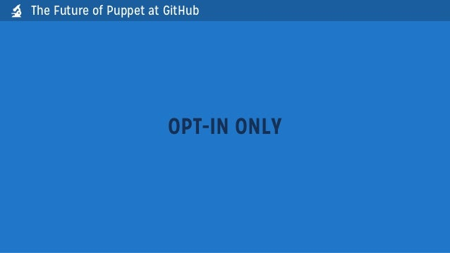OPT-IN ONLYThe Future of Puppet at GitHub