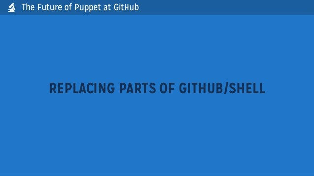 The Future of Puppet at GitHubREPLACING PARTS OF GITHUB/SHELL