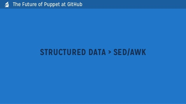 The Future of Puppet at GitHubSTRUCTURED DATA > SED/AWK