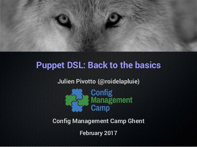 Puppet DSL: Back to the basics Julien Pivotto (@roidelapluie) Config Management Camp Ghent February 2017