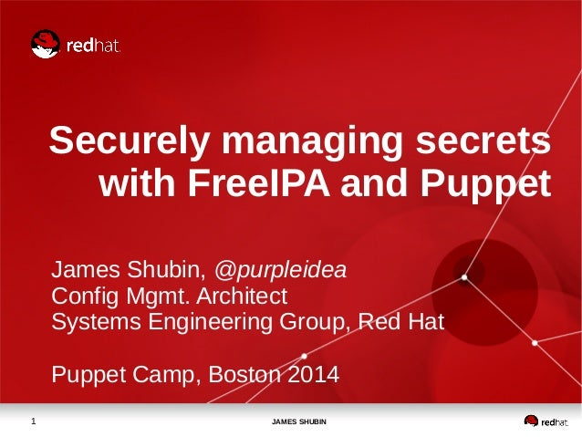 Securely managing secrets  with FreeIPA and Puppet  James Shubin, @purpleidea  Config Mgmt. Architect  Systems Engineering...