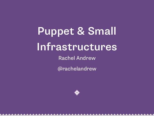 Puppet & Small  Infrastructures  Rachel Andrew  @rachelandrew