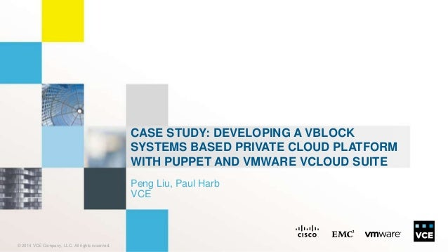 © 2014 VCE Company, LLC. All rights reserved.  CASE STUDY: DEVELOPING A VBLOCK  SYSTEMS BASED PRIVATE CLOUD PLATFORM  WITH...