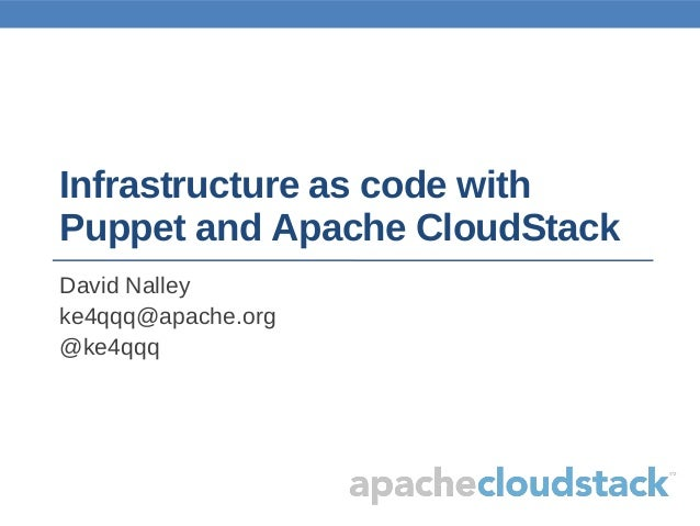 Infrastructure as code withPuppet and Apache CloudStackDavid Nalleyke4qqq@apache.org@ke4qqq