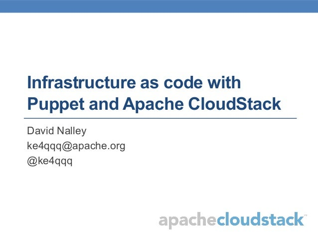 Infrastructure as code with Puppet and Apache CloudStack David Nalley ke4qqq@apache.org @ke4qqq