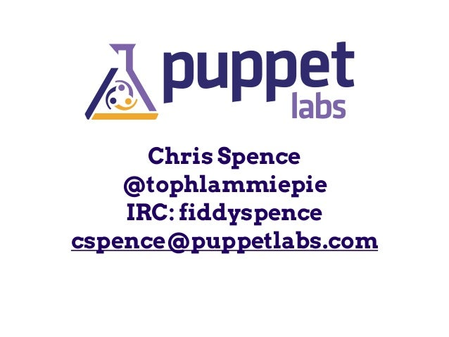 Chris Spence @tophlammiepie IRC: fiddyspence cspence@puppetlabs.com