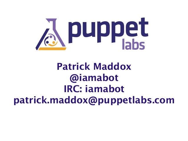 Patrick Maddox  @iamabot  IRC: iamabot  patrick.maddox@puppetlabs.com