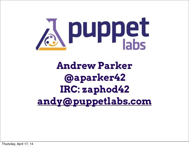 Andrew Parker @aparker42 IRC: zaphod42 andy@puppetlabs.com Thursday, April 17, 14