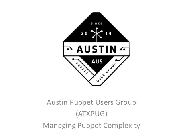 Austin Puppet Users Group (ATXPUG) Managing Puppet Complexity