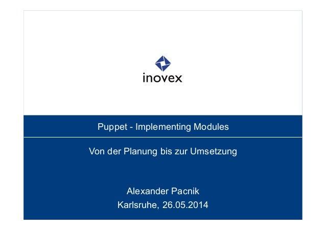 Puppet - Implementing Modules Von der Planung bis zur Umsetzung Alexander Pacnik Karlsruhe, 26.05.2014