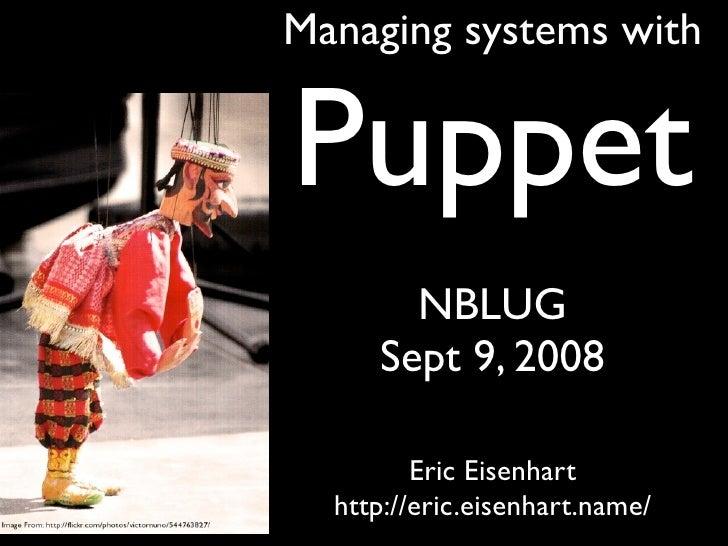 Managing systems with   Puppet        NBLUG      Sept 9, 2008           Eric Eisenhart   http://eric.eisenhart.name/