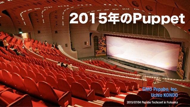 GMO Pepabo, Inc. Uchio KONDO 2015/07/04 Pepabo Techconf in Fukuoka 2015年のPuppet