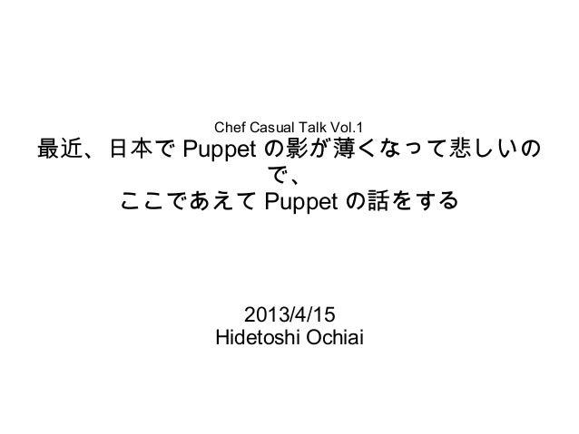 Chef Casual Talk Vol.1最近、日本で Puppet の影が薄くなって悲しいの              で、    ここであえて Puppet の話をする            2013/4/15         Hidet...