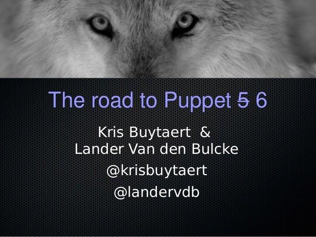 The road to Puppet 5 6 Kris Buytaert & Lander Van den Bulcke @krisbuytaert @landervdb