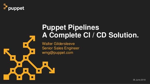 Puppet Pipelines A Complete CI / CD Solution. Walter Gildersleeve Senior Sales Engineer wmg@puppet.com 05.June.2018