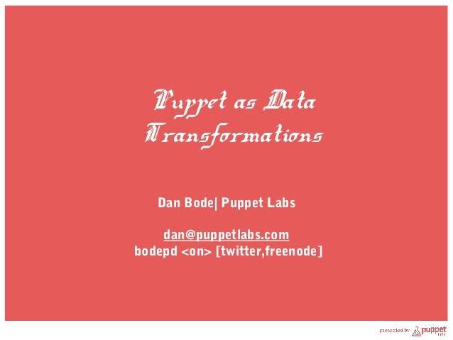 Puppet as Data Transformations   Dan Bode| Puppet Labs    dan@puppetlabs.combodepd <on> [twitter,freenode]