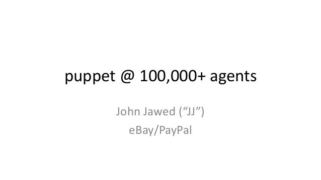 "puppet @ 100,000+ agents  John Jawed (""JJ"")  eBay/PayPal"