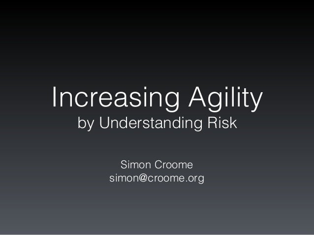 Increasing Agility by Understanding Risk Simon Croome simon@croome.org