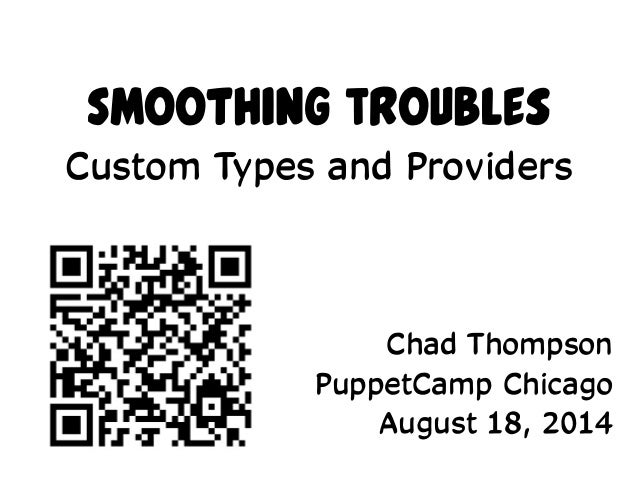 Smoothing Troubles Custom Types and Providers Chad Thompson PuppetCamp Chicago August 18, 2014