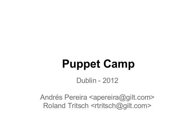 Puppet Camp           Dublin - 2012Andrés Pereira <apereira@gilt.com> Roland Tritsch <rtritsch@gilt.com>