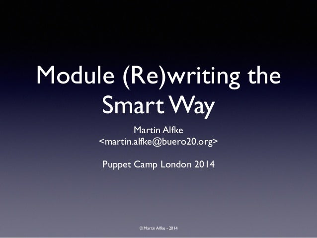 © Martin Alfke - 2014 Module (Re)writing the Smart Way Martin Alfke	  <martin.alfke@buero20.org>	  ! Puppet Camp London 20...