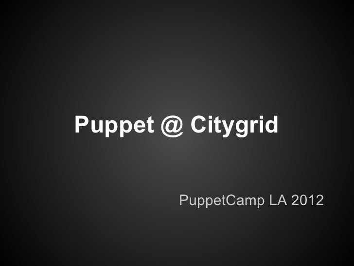 Puppet @ Citygrid        PuppetCamp LA 2012