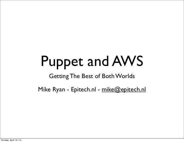Puppet and AWS                           Getting The Best of Both Worlds                       Mike Ryan - Epitech.nl - mi...