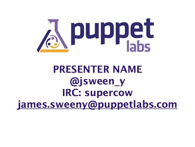 PRESENTER NAME @jsween_y IRC: supercow james.sweeny@puppetlabs.com