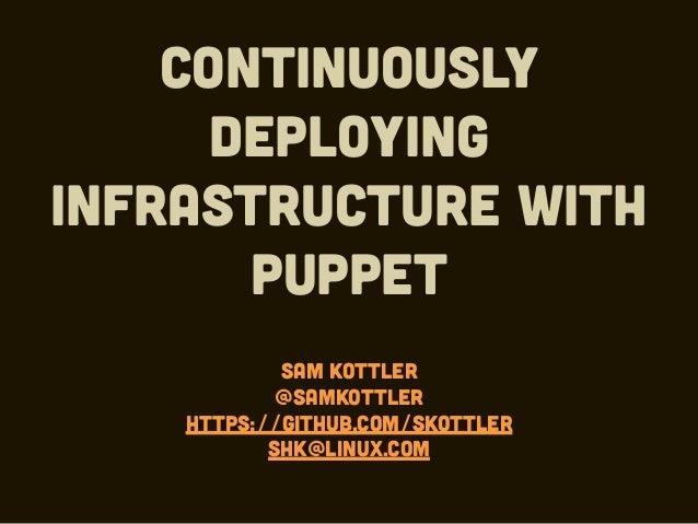 Continuously deploying infrastructure with Puppet Sam Kottler @samkottler https://github.com/skottler shk@linux.com
