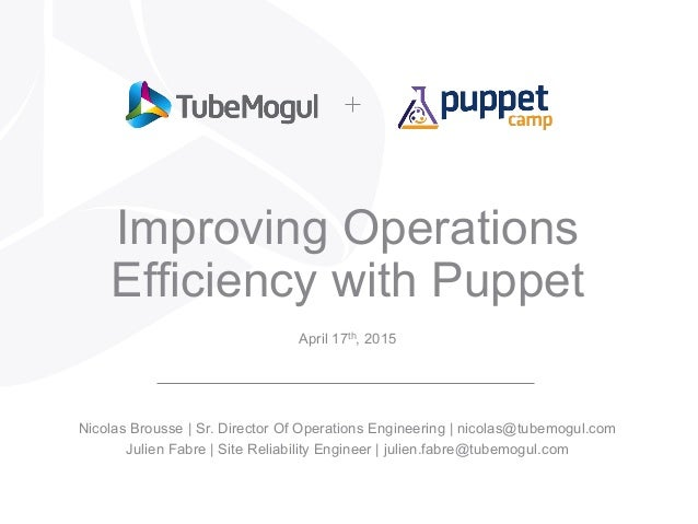 Improving Operations Efficiency with Puppet April 17th, 2015 Nicolas Brousse | Sr. Director Of Operations Engineering | ni...
