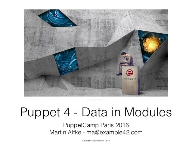 Copyright example42 GmbH - 2016 Puppet 4 - Data in Modules PuppetCamp Paris 2016 Martin Alfke - ma@example42.com Image: Ta...