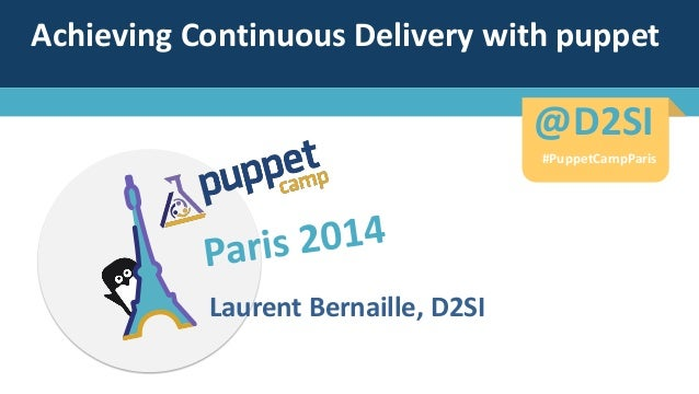 Achieving Continuous Delivery with puppet Laurent Bernaille, D2SI #PuppetCampParis @D2SI@D2SI #PuppetCampParis