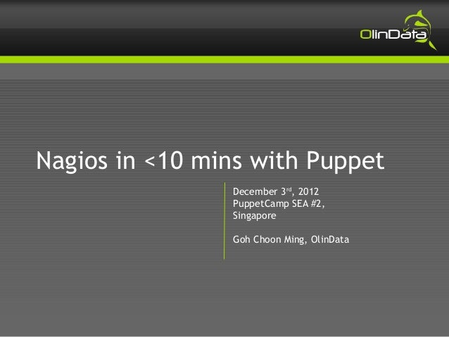 Nagios in <10 mins with Puppet                December 3rd, 2012                PuppetCamp SEA #2,                Singapor...