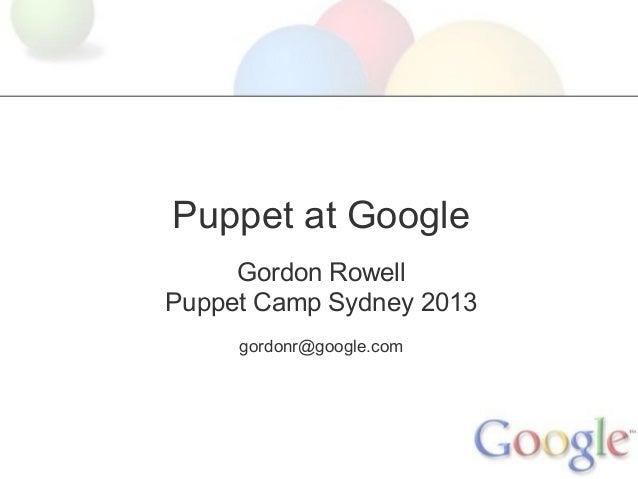 Puppet at Google     Gordon RowellPuppet Camp Sydney 2013     gordonr@google.com