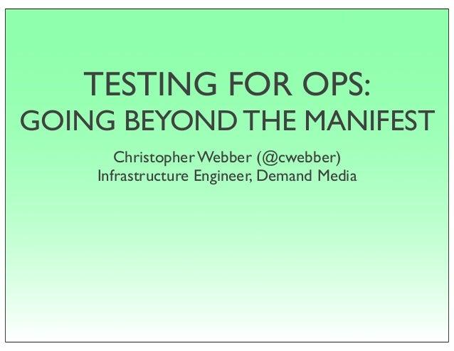 TESTING FOR OPS: GOING BEYOND THE MANIFEST Christopher Webber (@cwebber) Infrastructure Engineer, Demand Media