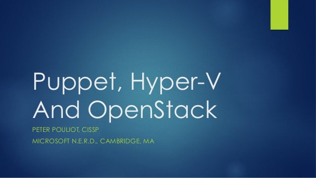 Puppet, Hyper-V And OpenStack PETER POULIOT, CISSP MICROSOFT N.E.R.D., CAMBRIDGE, MA