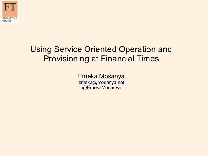 Using Service Oriented Operation and   Provisioning at Financial Times            Emeka Mosanya            emeka@mosanya.n...