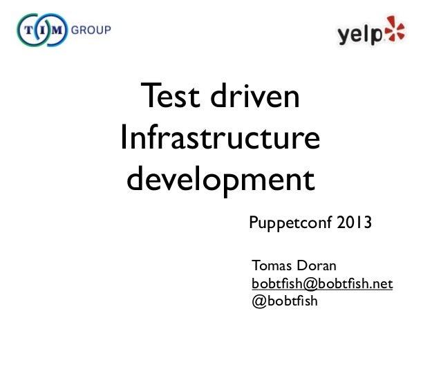 Test driven Infrastructure development Tomas Doran bobtfish@bobtfish.net @bobtfish Puppetconf 2013