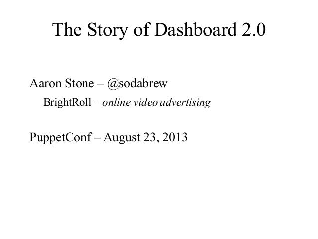 The Story of Dashboard 2.0 Aaron Stone – @sodabrew BrightRoll – online video advertising PuppetConf – August 23, 2013