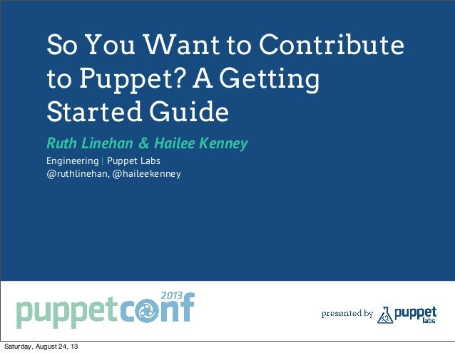 So You Want to Contribute to Puppet? A Getting Started Guide Ruth Linehan & Hailee Kenney Engineering | Puppet Labs @ruthl...