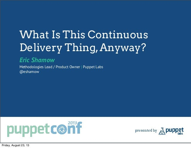 What Is This Continuous Delivery Thing,Anyway? Eric Shamow Methodologies Lead / Product Owner   Puppet Labs @eshamow Frida...
