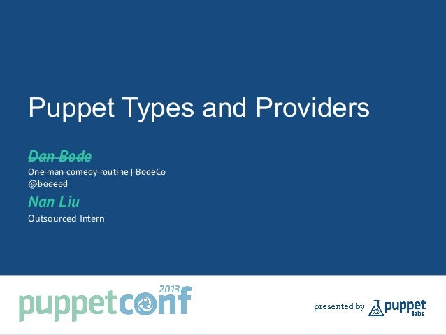 Puppet Types and Providers Dan Bode One man comedy routine | BodeCo @bodepd Nan Liu Outsourced Intern