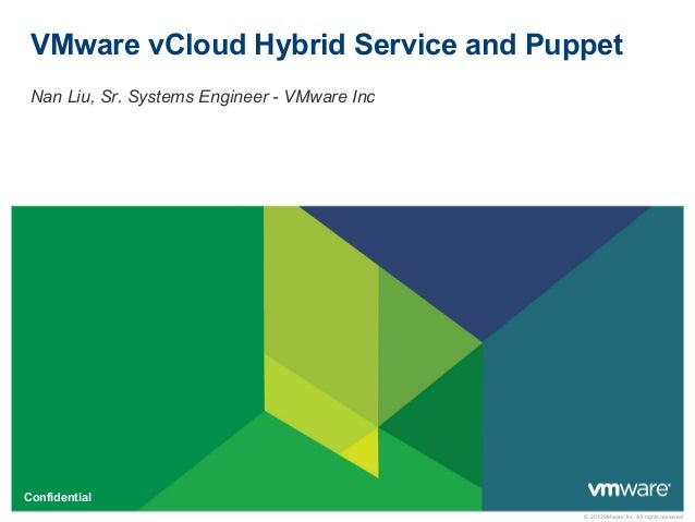 © 2012VMware Inc. All rights reserved Confidential VMware vCloud Hybrid Service and Puppet Nan Liu, Sr. Systems Engineer -...